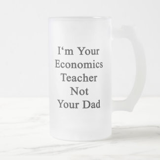 I'm Your Economics Teacher Not Your Dad. 16 Oz Frosted Glass Beer Mug
