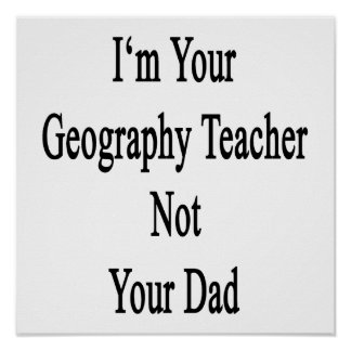 I'm Your Geography Teacher Not Your Dad Print