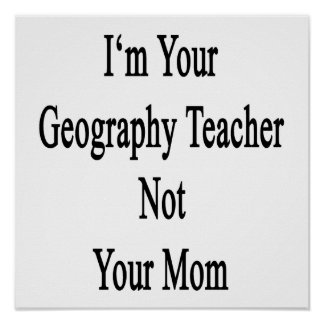 I'm Your Geography Teacher Not Your Mom Print