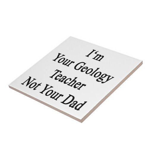I'm Your Geology Teacher Not Your Dad Tile