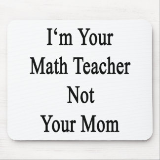 I'm Your Math Teacher Not Your Mom Mouse Pad