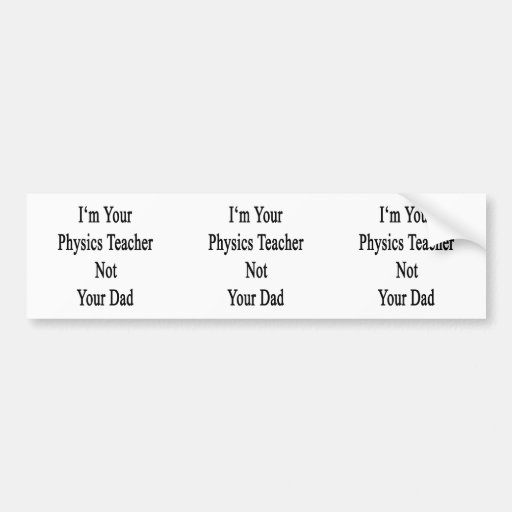I'm Your Physics Teacher Not Your Dad Bumper Sticker