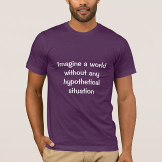 Imagine a world without any hypothetical situation T-Shirt