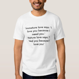 Immature love says: 'I love you because I need ... Shirts
