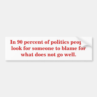 In 90 percent of politics people look for blame. bumper sticker