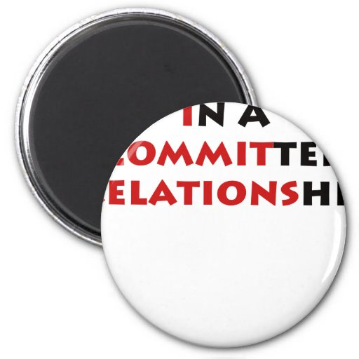 In A Committed Relationship? Refrigerator Magnet