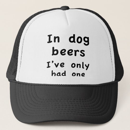 In Dog Beers I Only Had One Trucker