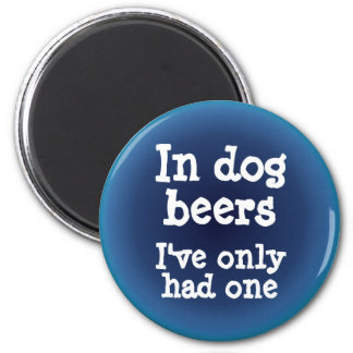 In dog beers I've only had one 6 Cm Round Magnet