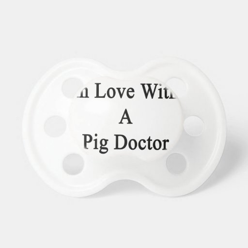 In Love With A Pig Doctor Baby Pacifiers