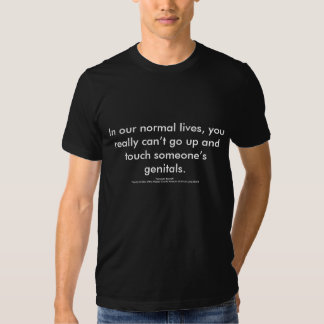 In our normal lives, you really can't go up and... t-shirt