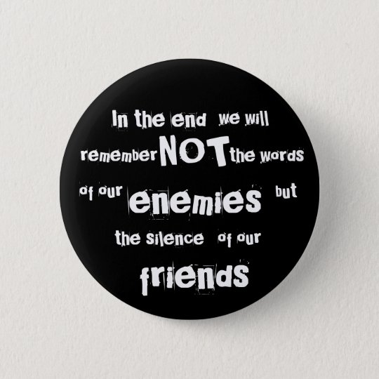 In the end, we will, NOT, remember, the words, ... 6 Cm Round Badge