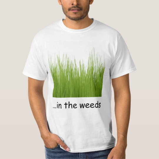 in the weeds T-Shirt