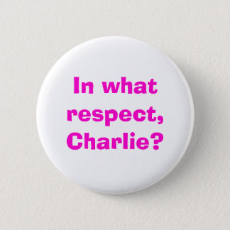 In what respect, Charlie? 6 Cm Round Badge