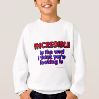 INCREDIBLE is the word I think you're looking for Sweatshirt