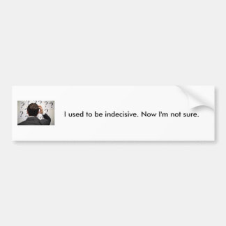 Indecisive. Bumper Sticker