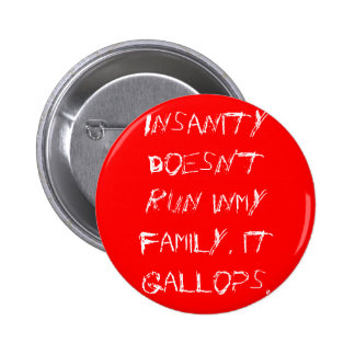 Insanity doesn't run inmy family, it gallops. pinback button