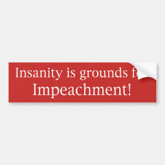 """""""Insanity Is Grounds for Impeachment"""" Bumper Stick Bumper Sticker"""
