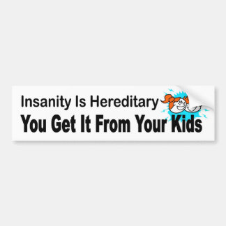 Insanity is hereditary, you get it from your kids bumper sticker
