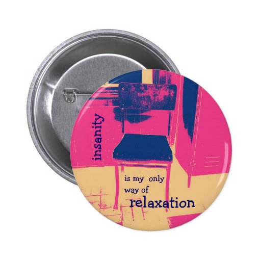 Insanity is my only way of relaxation button