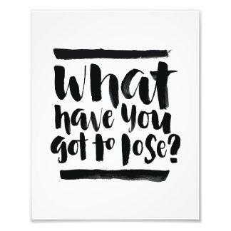 Inspirational Quotes: What Have You Got To Lose? Photo Art