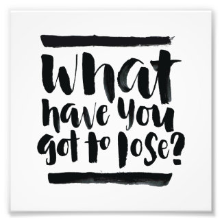 Inspirational Quotes: What Have You Got To Lose? Photo