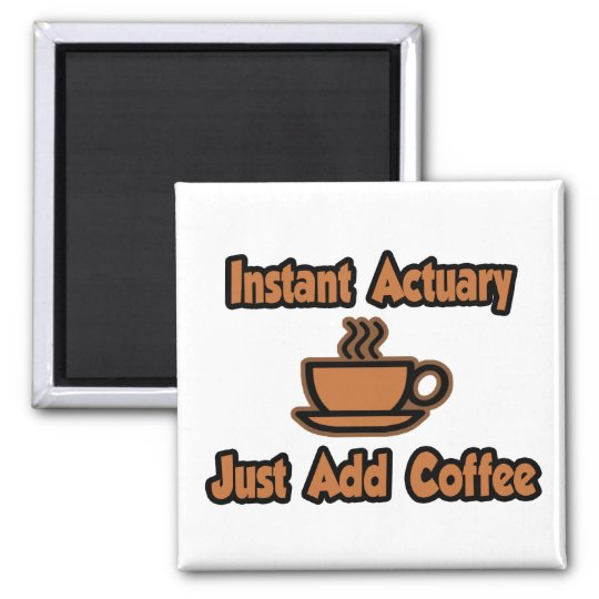 Instant Actuary...Just Add Coffee Square Magnet