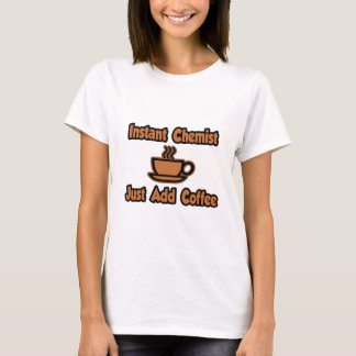 Instant Chemist...Just Add Coffee T-Shirt