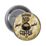 INSTANT NP ADD COFFEE NURSE PRACTITIONER PINBACK BUTTONS