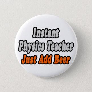 Instant Physics Teacher...Just Add Beer 6 Cm Round Badge
