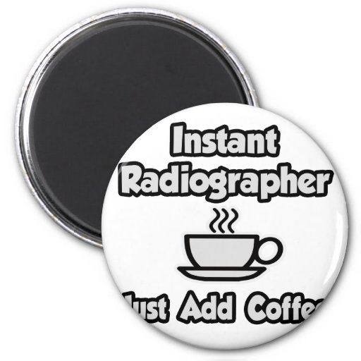 Instant Radiographer .. Just Add Coffee Refrigerator Magnets