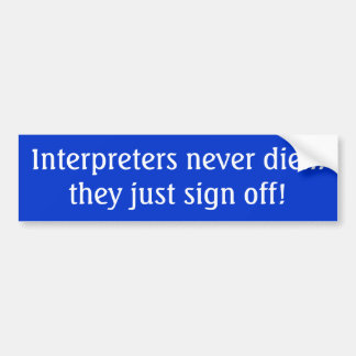 Interpreters never die... they just sign off! bumper stickers
