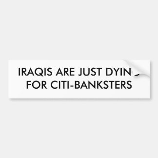 IRAQIS ARE JUST DYING  FOR CITI-BANKSTERS BUMPER STICKER