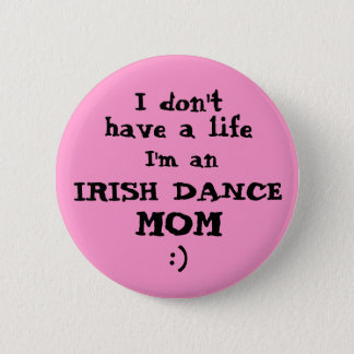 "Irish Dance Mum ""I don't have a life"" Pin Button"