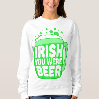 Irish You Were Beer Sweatshirt