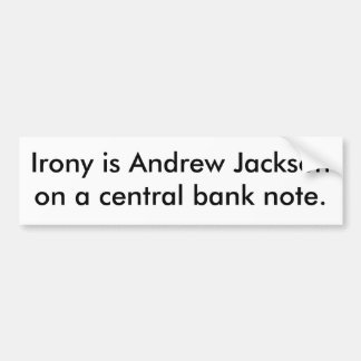 Irony is Andrew Jackson on a central bank note. Bumper Sticker