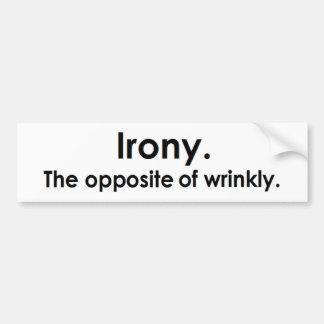 Irony The opposite of wrinkly Bumper Sticker