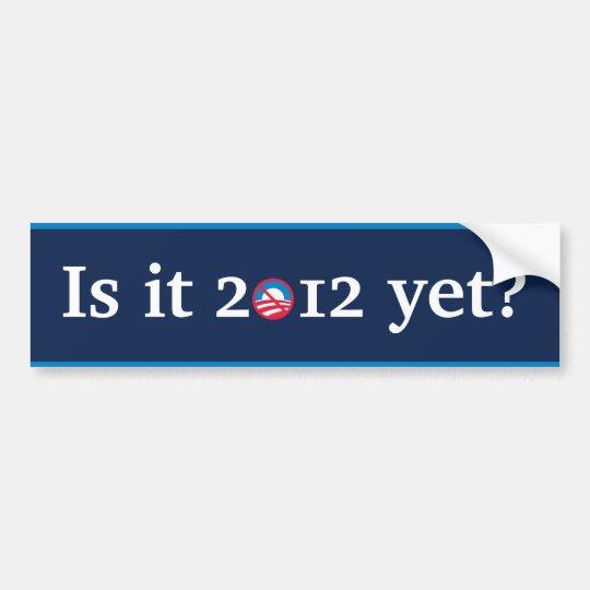 Is it 2012 yet? bumper sticker