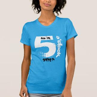 Is it 5 o'clock yet? T-Shirt