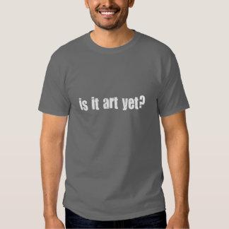 Is it art yet? shirt