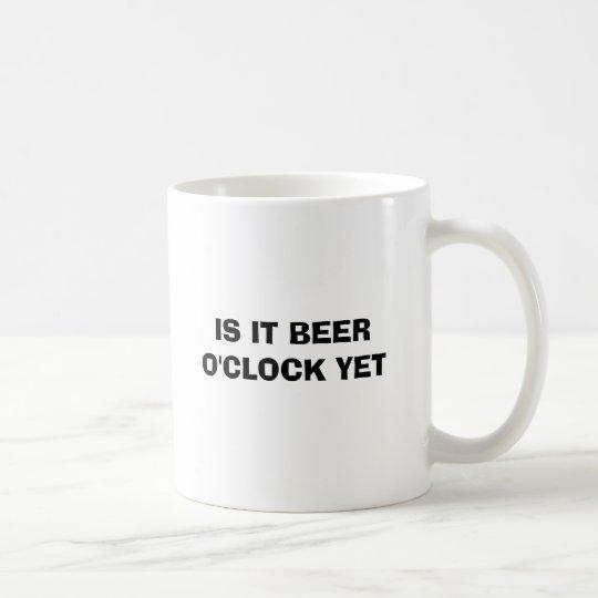 IS IT BEER O'CLOCK YET COFFEE MUG