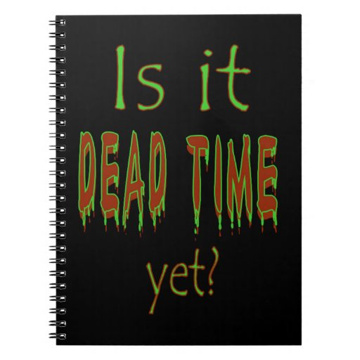 Is It Dead Time Yet? Spiral Note Books