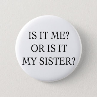 Is It Me Or Is It My Sister Gifts 6 Cm Round Badge