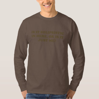 Is It Solipsistic or Is It Just Me? T Shirts