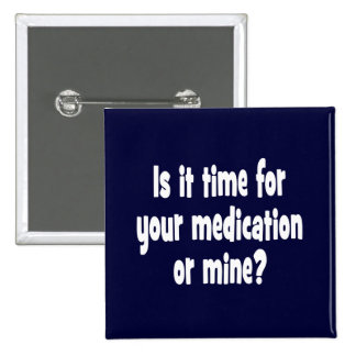 Is it time for your medication or mine? 15 cm square badge