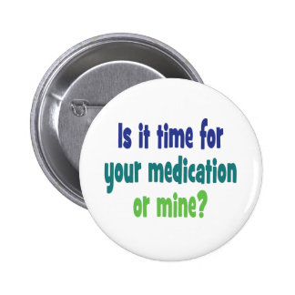 Is it time for your medication or mine? 6 cm round badge