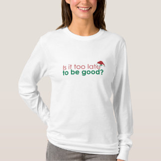 Is it too late to be good? T-Shirt
