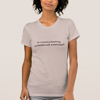 is masturbating considered exercise? T-Shirt