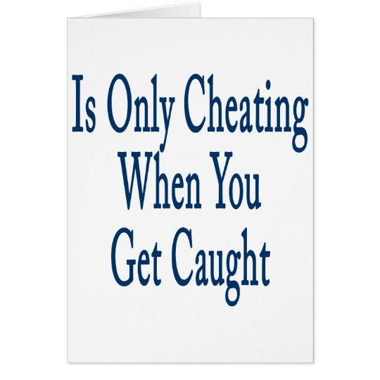 Is Only Cheating When You Get Caught Card