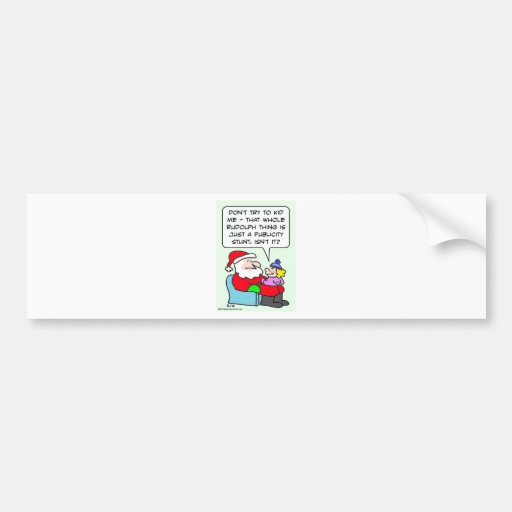 Is Rudolph just a publicity stunt? Bumper Stickers
