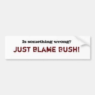 Is something wrong? , Just blame Bush! Bumper Sticker